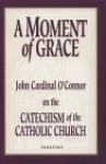 A Moment of Grace: John Cardinal O'Connor on the Catechism of the Catholic Church - John Cardinal O'Connor