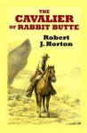 The Cavalier of Rabbit Butte: A Western Story - Robert J. Horton