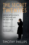 The Secret Twenties: British Intelligence, the Russians and the Jazz Age - Timothy Phillips