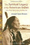 The Spiritual Legacy of the American Indian: Commemorative Edition with Letters while Living with Black Elk (Perennial Philosophy Series) - Joseph Brown