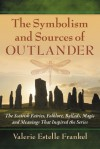 The Symbolism and Sources of Outlander: The Scottish Fairies, Folklore, Ballads, Magic and Meanings That Inspired the Series - Valerie Estelle Frankel