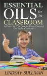 Essential Oils for the Classroom: A Guide for Teachers for Using Essential Oils in the Classroom (Essential Oils for Teachers) - Lindsay Sullivan