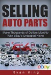 Selling Auto Parts: Make Thousands of Dollars Monthly With eBay's Untapped Niche: Reselling Auto Parts and Making a Full-Time Income - Ryan King