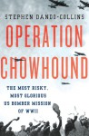Operation Chowhound: The Most Risky, Most Glorious US Bomber Mission of WWII - Stephen Dando-Collins