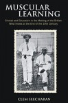 Muscular Learning: Cricket and Education in the Making of the British West Indies at the End of the 19th Century - Clem Seecharan