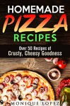 Homemade Pizza Recipes: Over 50 Recipes of Crusty, Cheesy Goodness (Snacks & Savory Bites) - Monique Lopez