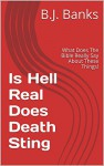 Is Hell Real Does Death Sting: What Does The Bible Really Say About These Things! - B.J. Banks