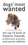 Dogs' Most Wanted: The Top 10 Book Of Historic Hounds, Professional Pooches, And Canine Oddities - Alexandra Powe-Allred