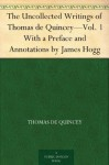 The Uncollected Writings of Thomas de Quincey-Vol. 1 With a Preface and Annotations by James Hogg - Thomas de Quincey, James Hogg