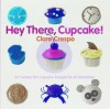 Hey There, Cupcake!: 35 Yummy Fun Cupcake Recipes for All Occasions - Clare Crespo, Eric Staudenmaier