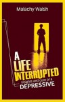 A Life Interrupted: Insights and Cure of a Depressive - Malachy Walsh