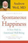 Spontaneous Happiness: A New Path to Emotional Well-Being - Andrew Weil