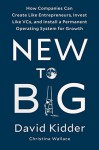 New to Big: How Companies Can Create Like Entrepreneurs, Invest Like VCs, and Install a Permanent Operating System for Growth - David Kidder, Christina Wallace