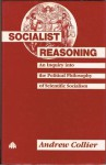 Socialist Reasoning: An Inquiry Into the Political Philosophy of Scientific Socialism - Andrew Collier