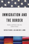 Immigration and the Border: Politics and Policy in the New Latino Century - David L. Leal, Jose E. Limon
