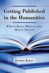 Getting Published in the Humanities: What to Know, Where to Aim, How to Succeed - Jeffrey Kahan