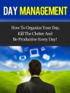 Day Management - How To Organize Your Day, Kill The Clutter And Be Productive Every Day! (Day Management, Time Management) - David Adam