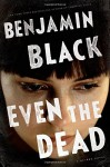 Even the Dead: A Quirke Novel - Benjamin Black