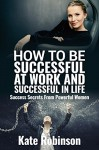 How to be Successful at Work and Successful in Life: Success Secrets From Powerful Women - Kate Robinson