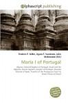 Maria I of Portugal - Frederic P. Miller, Agnes F. Vandome, John McBrewster