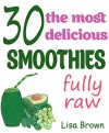 30 The Most Delicious Smoothies (Raw Friendly): (Smoothie, Smoothies, Smoothie Recipes, Smoothies for Weight Loss, Green Smoothie, Smoothie Recipes For ... (The Most Amazing Smoothie Recipes Book 2) - Lisa Brown