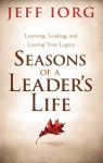 Seasons of a Leader's Life: Learning, Leading, and Leaving a Legacy - Jeff Iorg