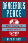 Dangerous Peace: New Rivalry In World Politics - Alpo Rusi