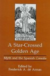 A Star-Crossed Golden Age: Myth and the Spanish Comedia - Frederick A. De Armas