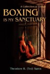 Boxing Is My Sanctuary: A Collection of Essays - Theodore Roland Sares