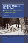 Teaching Through the Ill Body: A Spiritual and Aesthetic Approach to Pedagogy and Illness - Marla Morris