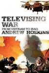 Televising War: From Vietnam to Iraq - Andrew Hoskins
