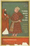 Three Ways to Be Alien: Travails and Encounters in the Early Modern World (The Menahem Stern Jerusalem Lectures) - Sanjay Subrahmanyam
