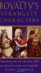 Royalty's Strangest Characters: Extraordinary But True Tales from 2,000 Years of Mad Monarchs and Raving Rulers (Strangest series) - Geoff Tibballs