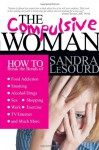 The Compulsive Woman: How to Break the Bonds of Food Addiction, Smoking, Alcohol/Drugs, Sex, Work, Shopping, Exercise, TV/Internet & Much More - Sandra Simpson LeSourd, James P. Gills
