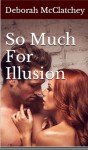 So Much For Illusion - Deborah McClatchey