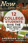 Now You Tell Me! 12 College Students Give the Best Advice They Never Got - Sheridan Scott, Anya Settle, Nancy Allen
