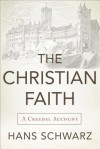 The Christian Faith: A Creedal Account - Hans Schwarz