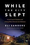 While the City Slept: A Love Lost to Violence and a Young Man's Descent into Madness - Eli Sanders