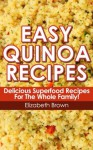 Easy Quinoa Recipes: Delicious Quinoa Superfood Recipes for the Whole Family To Enjoy! (*Special Edition*) - Elizabeth Brown