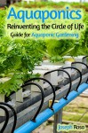 Aquaponics: Reinventing the Circle of Life (Guide for Aquaponic Gardening) - Joseph Rosa