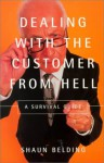 Dealing with the Customer from Hell: A Survival Guide - Shaun Belding