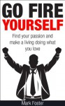 Go Fire Yourself - Find Your Passion and Make a Living Doing What You Love - Mark Foster
