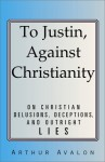 To Justin, Against Christianity: On Christian Delusions, Deceptions, and Outright Lies - John George Woodroffe