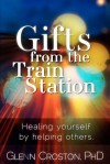Gifts from the Train Station: Healing Yourself by Helping Others - Glenn Croston