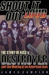 Shout It Out Loud: The Story of Kiss's Destroyer and the Making of an American Icon - James Campion, KISS