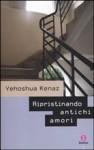 Ripristinando antichi amori - Yehoshua Kenaz, Elena Loewenthal