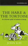 Hare and the Tortoise: An Informal Guide to Business Strategy - John Kay