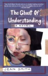 The Ghost of Understanding: A Novel - Jean Smith