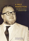 A Wild Perfection: The Selected Letters of James Wright - James Wright, Anne Wright, Saundra Rose Maley