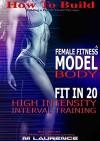 How To Build The Female Fitness Model Body: Fit in 20, 20 Minute High Intensity Interval Training Workouts for Models, HIIT Workout, Building A Female Fitness Model Physique, Female Fitness Model - M Laurence